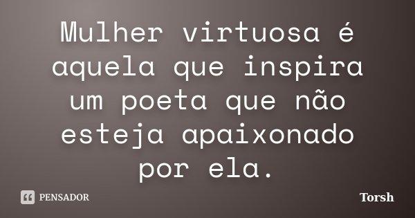 Mulher virtuosa é aquela que inspira um poeta que não esteja apaixonado por ela.... Frase de Torsh.