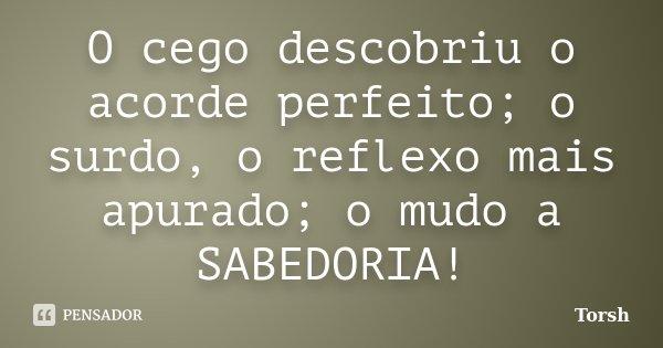 O cego descobriu o acorde perfeito; o surdo, o reflexo mais apurado; o mudo a SABEDORIA!... Frase de Torsh.