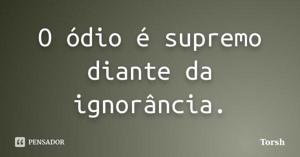 O ódio é supremo diante da ignorância.... Frase de Torsh.