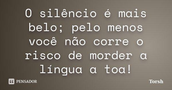 O silêncio é mais belo; pelo menos você não corre o risco de morder a língua a toa!... Frase de Torsh.