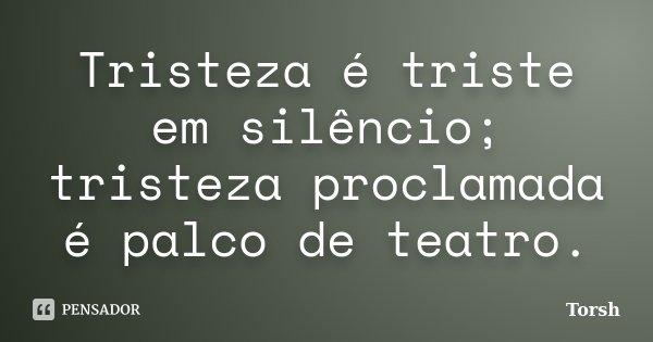 Tristeza é triste em silêncio; tristeza proclamada é palco de teatro.... Frase de Torsh.