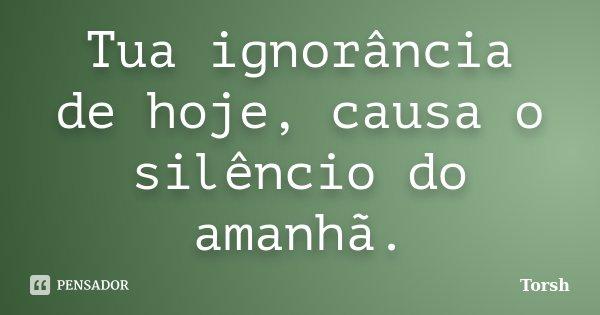 Tua ignorância de hoje, causa o silêncio do amanhã.... Frase de Torsh.
