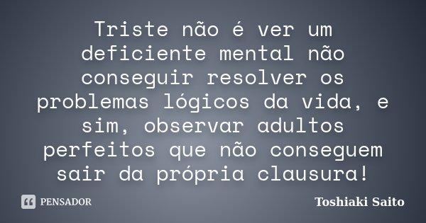 Triste não é ver um deficiente mental não conseguir resolver os problemas lógicos da vida, e sim, observar adultos perfeitos que não conseguem sair da própria c... Frase de Toshiaki Saito.