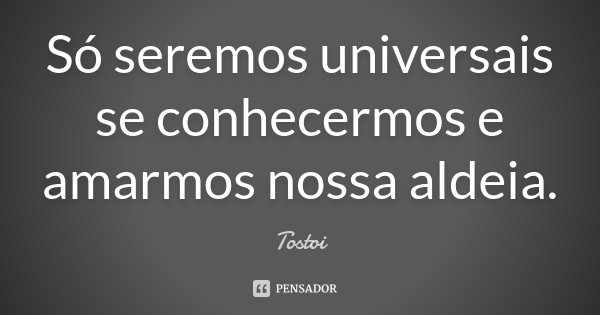 Só seremos universais se conhecermos e amarmos nossa aldeia.... Frase de Tostoi.