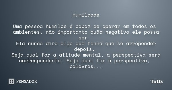 Humildade Uma pessoa humilde é capaz de operar em todos os ambientes, não importanto quão negativo ele possa ser. Ela nunca dirá algo que tenha que se arrepende... Frase de totty.