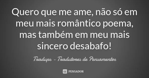 Quero que me ame, não só em meu mais romântico poema, mas também em meu mais sincero desabafo!... Frase de Tràdups - Tradutores de Pensamentos.