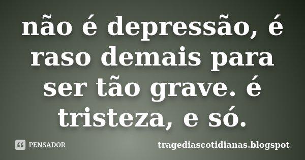 não é depressão, é raso demais para ser tão grave. é tristeza, e só.... Frase de tragediascotidianas.blogspot.