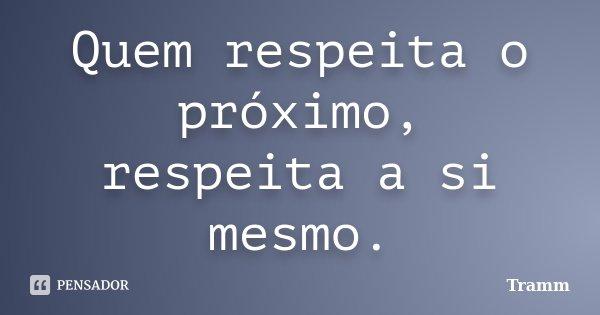 Quem respeita o próximo, respeita a si mesmo.... Frase de Tramm.