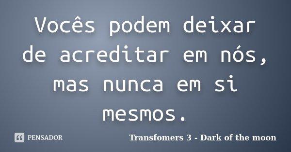 Vocês podem deixar de acreditar em nós, mas nunca em si mesmos.... Frase de Transfomers 3 - Dark of the moon.