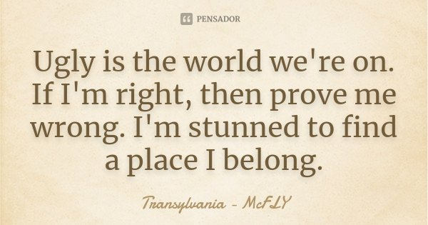 Ugly is the world we're on. If I'm right, then prove me wrong. I'm stunned to find a place I belong.... Frase de Transylvania - McFLY.