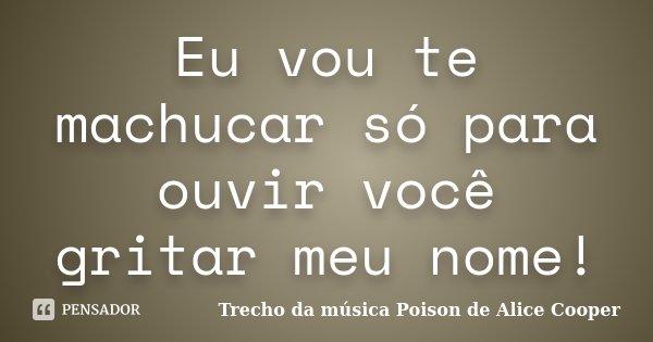 Eu vou te machucar só para ouvir você gritar meu nome!... Frase de Trecho da música Poison de Alice Cooper.