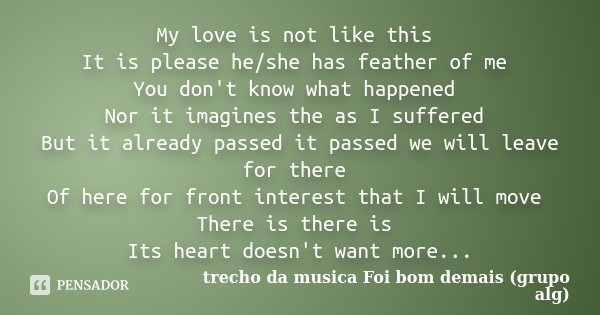 My love is not like this It is please he/she has feather of me You don't know what happened Nor it imagines the as I suffered But it already passed it passed we... Frase de trecho da musica Foi bom demais (grupo alg).