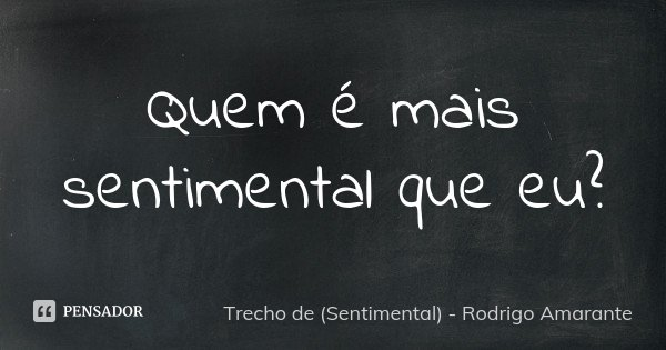 Quem é mais sentimental que eu?... Frase de Trecho de (Sentimental) - Rodrigo Amarante.