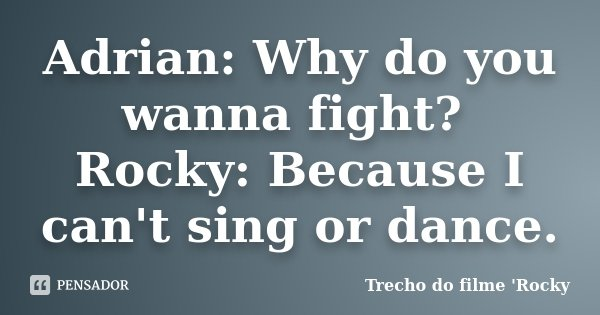 Adrian: Why do you wanna fight? Rocky: Because I can't sing or dance.... Frase de Trecho do filme 'Rocky'.