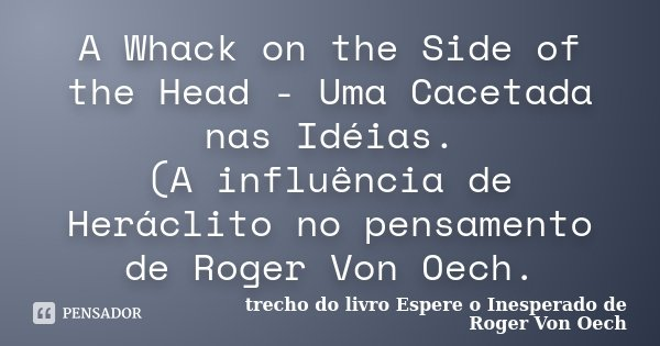 A Whack on the Side of the Head - Uma Cacetada nas Idéias. (A influência de Heráclito no pensamento de Roger Von Oech.... Frase de trecho do livro Espere o Inesperado de Roger Von Oech.