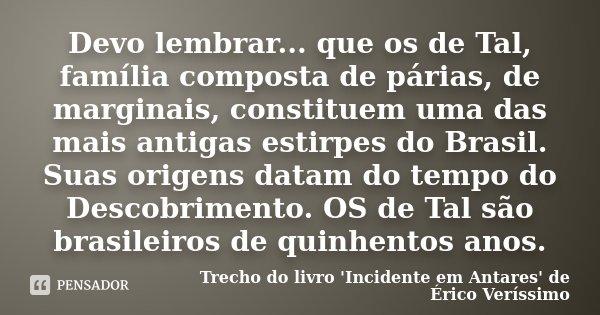 Devo lembrar... que os de Tal, família composta de párias, de marginais, constituem uma das mais antigas estirpes do Brasil. Suas origens datam do tempo do Desc... Frase de Trecho do livro 'Incidente em Antares' de Érico Veríssimo.