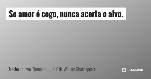 Se amor é cego, nunca acerta o alvo.... Frase de Trecho do livro 'Romeu e Julieta' de William Shakespeare.