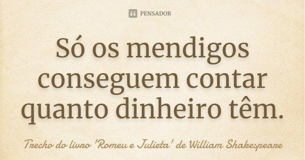 Só os mendigos conseguem contar quanto dinheiro têm.... Frase de Trecho do livro 'Romeu e Julieta' de William Shakespeare.