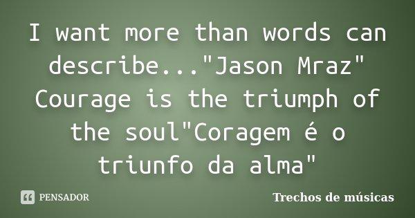 "I want more than words can describe...""Jason Mraz"" Courage is the triumph of the soul""Coragem é o triunfo da alma""... Frase de Trechos de músicas."