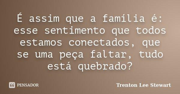É assim que a família é: esse sentimento que todos estamos conectados, que se uma peça faltar, tudo está quebrado?... Frase de Trenton Lee Stewart.