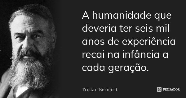 A humanidade que deveria ter seis mil anos de experiência, recai na infância a cada geração.... Frase de Tristan Bernard.