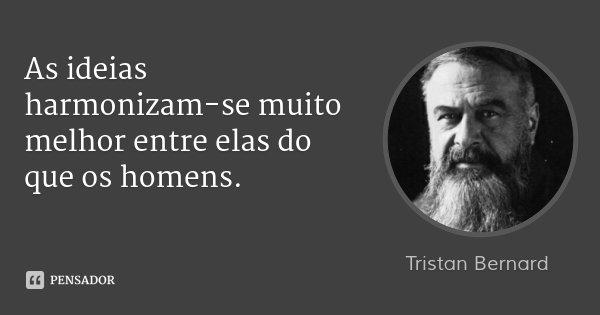 As ideias harmonizam-se muito melhor entre elas do que os homens.... Frase de Tristan Bernard.
