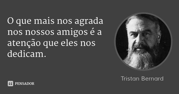 O que mais nos agrada nos nossos amigos é a atenção que eles nos dedicam.... Frase de Tristan Bernard.