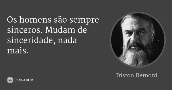 Os homens são sempre sinceros. Mudam de sinceridade, nada mais.... Frase de Tristan Bernard.