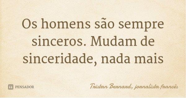 Os homens são sempre sinceros. Mudam de sinceridade, nada mais... Frase de Tristan Bernard, jornalista francês.