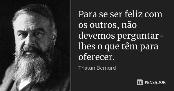 Para se ser feliz com os outros, não devemos perguntar-lhes o que têm para oferecer.... Frase de Tristan Bernard.