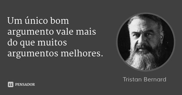 Um único bom argumento vale mais do que muitos argumentos melhores.... Frase de Tristan Bernard.