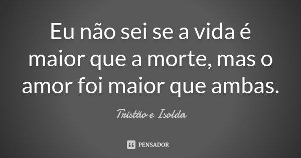 Eu não sei se a vida é maior que a morte, mas o amor foi maior que ambas.... Frase de Tristão e Isolda.