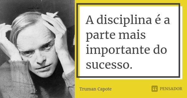 A disciplina é a parte mais importante do sucesso.... Frase de Truman Capote.