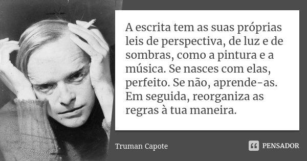 A escrita tem as suas próprias leis de perspectiva, de luz e de sombras, como a pintura e a música. Se nasces com elas, perfeito. Se não, aprende-as. Em seguida... Frase de Truman Capote.