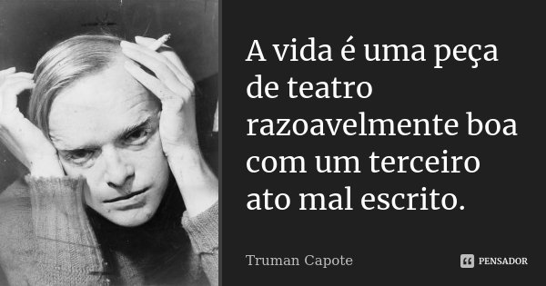 A vida é uma peça de teatro razoavelmente boa com um terceiro ato mal escrito.... Frase de Truman Capote.