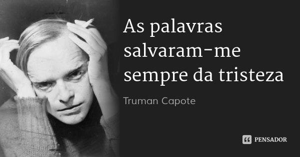 As palavras salvaram-me sempre da tristeza... Frase de Truman Capote.