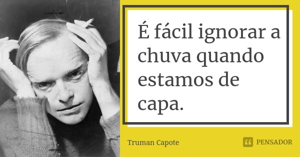 É fácil ignorar a chuva quando estamos de capa.... Frase de Truman Capote.