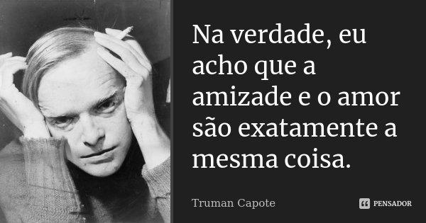 Na verdade, eu acho que a amizade e o amor são exatamente a mesma coisa.... Frase de Truman Capote.