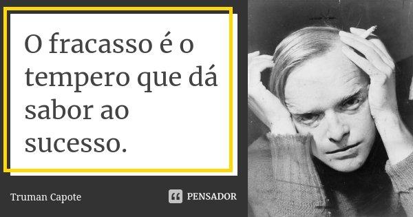 O fracasso é o tempero que dá sabor ao sucesso.... Frase de Truman Capote.