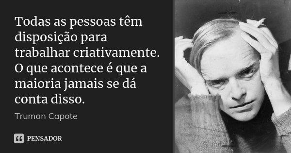 Todas as pessoas têm disposição para trabalhar criativamente. O que acontece é que a maioria jamais se dá conta disso.... Frase de Truman Capote.