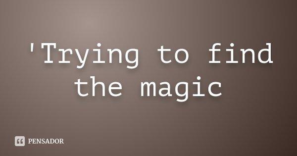 'Trying to find the magic... Frase de Desconhecido.
