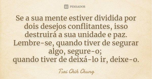 Se a sua mente estiver dividida por dois desejos conflitantes, isso destruirá a sua unidade e paz. Lembre-se, quando tiver de segurar algo, segure-o; quando tiv... Frase de Tsai Chih Chung.