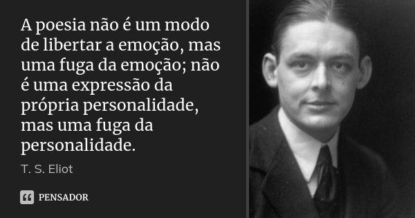 A poesia não é um modo de libertar a emoção, mas uma fuga da emoção; não é uma expressão da própria personalidade, mas uma fuga da personalidade.... Frase de T. S. Eliot.