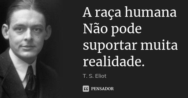 A raça humana / Não pode suportar muita realidade.... Frase de T. S. Eliot.