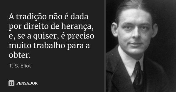 A tradição não é dada por direito de herança, e, se a quiser, é preciso muito trabalho para a obter.... Frase de T. S. Eliot.