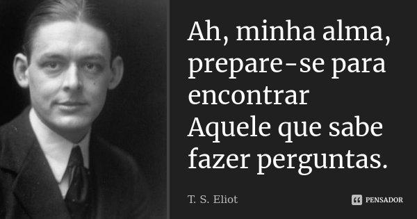 Ah, minha alma, prepare-se para encontrar Aquele que sabe fazer perguntas.... Frase de T.S.Eliot.