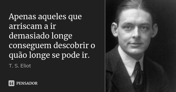 Apenas aqueles que arriscam a ir demasiado longe conseguem descobrir o quão longe se pode ir.... Frase de T S Eliot.