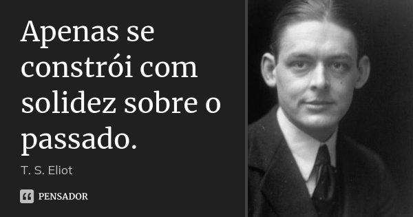 Apenas se constrói com solidez sobre o passado.... Frase de T. S. Eliot.