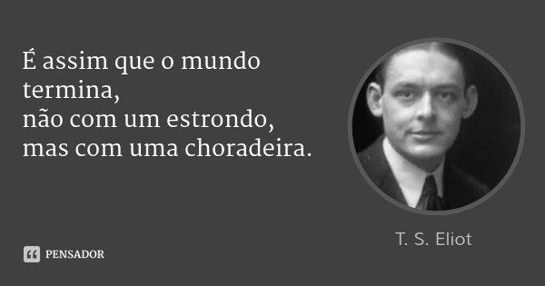 É assim que o mundo termina, não com um estrondo, mas com uma choradeira.... Frase de T. S. Eliot.