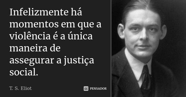 Infelizmente há momentos em que a violência é a única maneira de assegurar a justiça social.... Frase de T. S. Eliot.